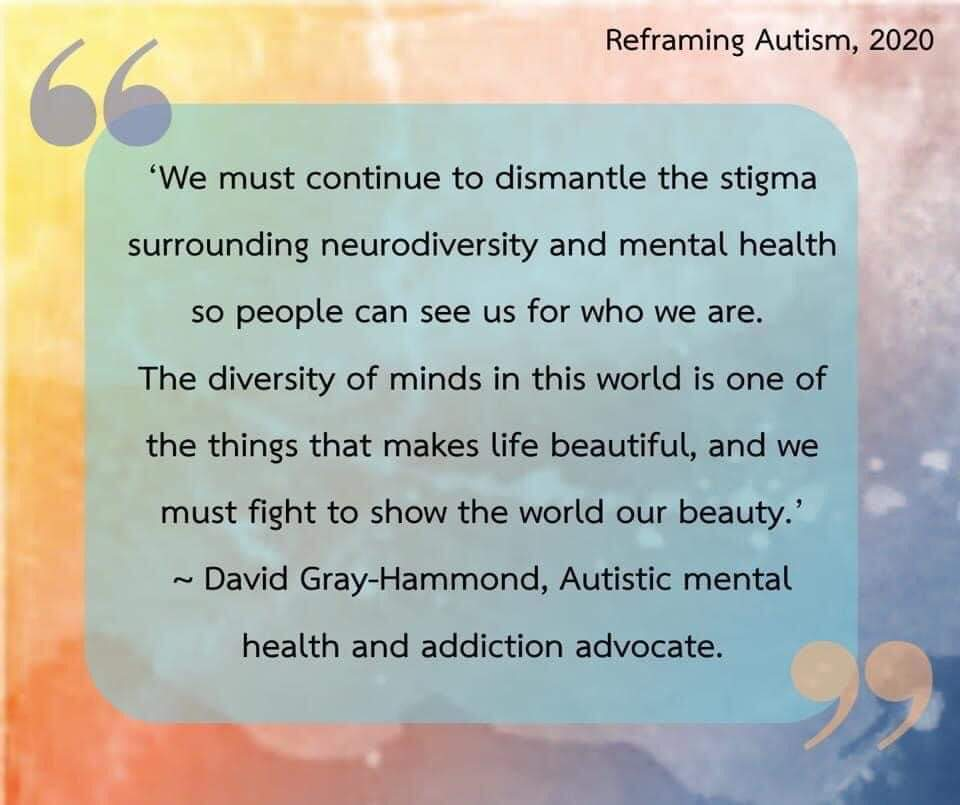 """""""We must continue to dismantle the stigma surrounding neurodiversity and mental health so people can see us for who we are. The diversity of minds is one of the things that makes life beautiful, and we must fight to show the world our beauty.  -David Gray-Hammond, Autistic mental health and addiction advocate"""""""