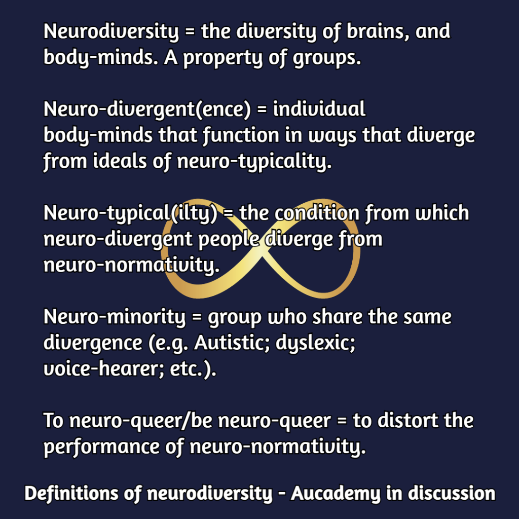 Shareable meme, Navy blue background, white writing, gold neurodiversity symbol: white writing says: Neurodiversity = the diversity of brains, and body-minds. A property of groups.  Neuro-divergent(ence) = individual body-minds that function in ways that diverge from ideals of neuro-typicality.  Neuro-typical(ilty) = the condition from which neuro-divergent people diverge from neuro-normativity.  Neuro-minority = group who share the same divergence (e.g., Autistic; dyslexic; voice-hearer; etc.).  To neuro-queer or be neuro-queer = to distort the performance of neuro-normativity. Definitions of neurodiversity - Aucademy in discussion